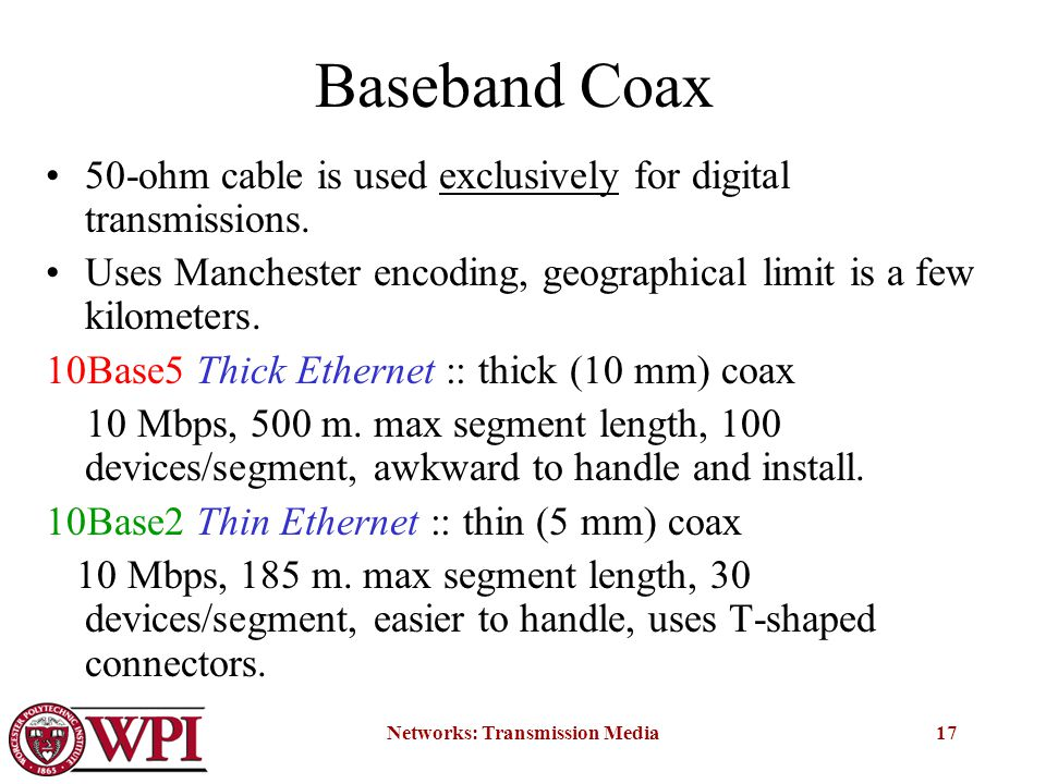 Networks: Transmission Media17 Baseband Coax 50-ohm cable is used exclusively for digital transmissions.