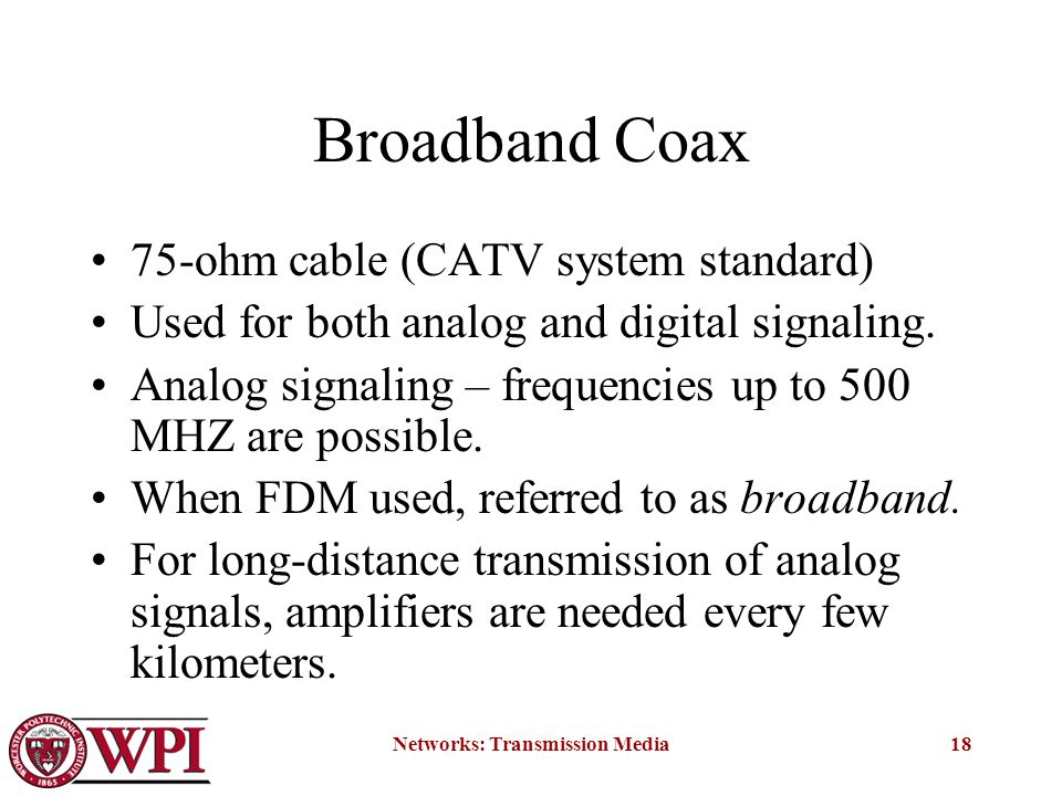 Networks: Transmission Media18 Broadband Coax 75-ohm cable (CATV system standard) Used for both analog and digital signaling.