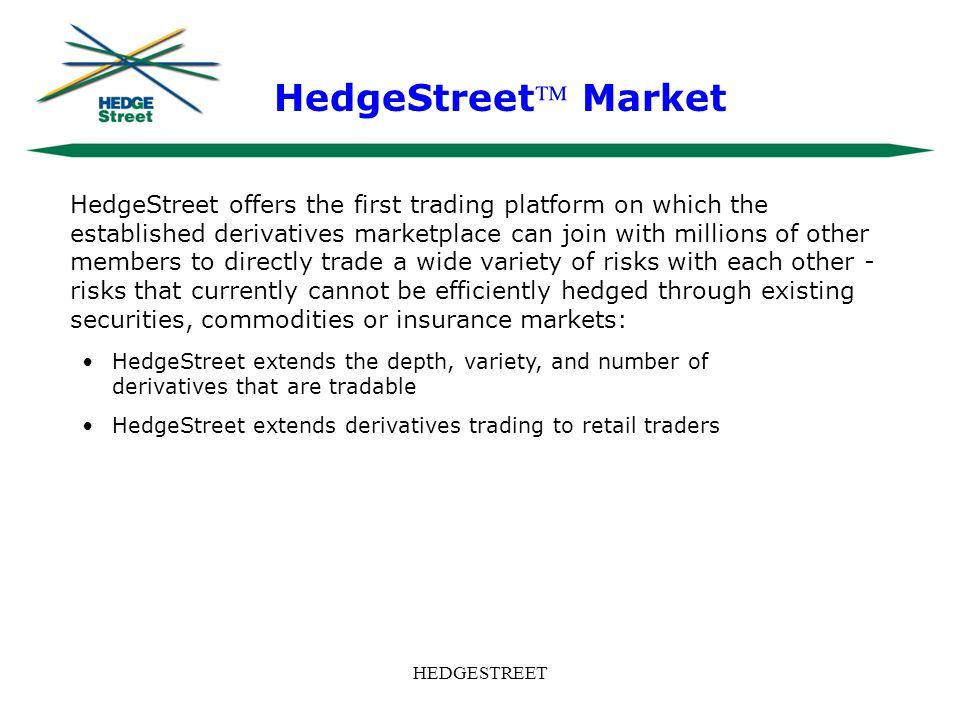 HEDGESTREET HedgeStreet offers the first trading platform on which the established derivatives marketplace can join with millions of other members to directly trade a wide variety of risks with each other - risks that currently cannot be efficiently hedged through existing securities, commodities or insurance markets: HedgeStreet extends the depth, variety, and number of derivatives that are tradable HedgeStreet extends derivatives trading to retail traders HedgeStreet Market