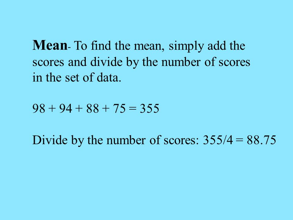 Mean, Median, and Mode Mean- The arithmetic average of a set of scores Median-The middlemost point in a set of data Mode- The most frequently occurring score in a set of data