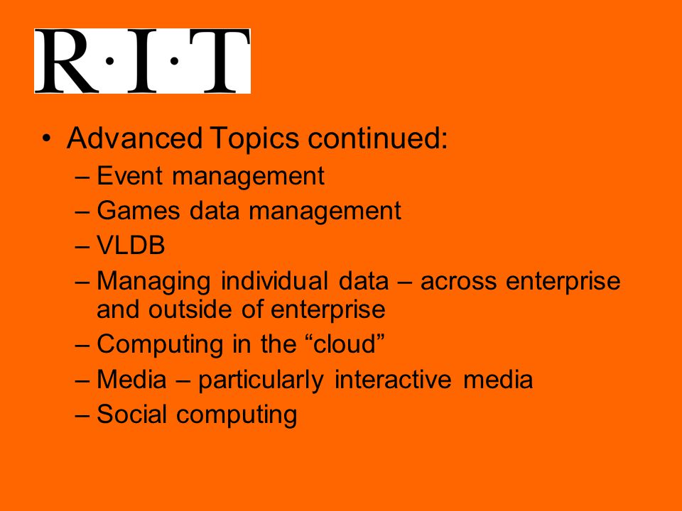 Advanced Topics continued: –Event management –Games data management –VLDB –Managing individual data – across enterprise and outside of enterprise –Computing in the cloud –Media – particularly interactive media –Social computing