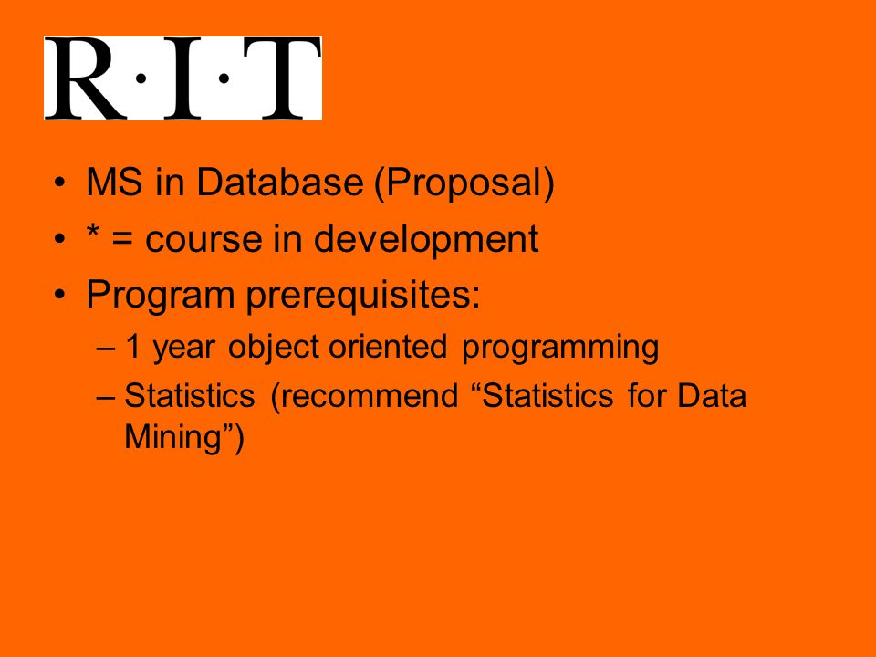 MS in Database (Proposal) * = course in development Program prerequisites: –1 year object oriented programming –Statistics (recommend Statistics for Data Mining )