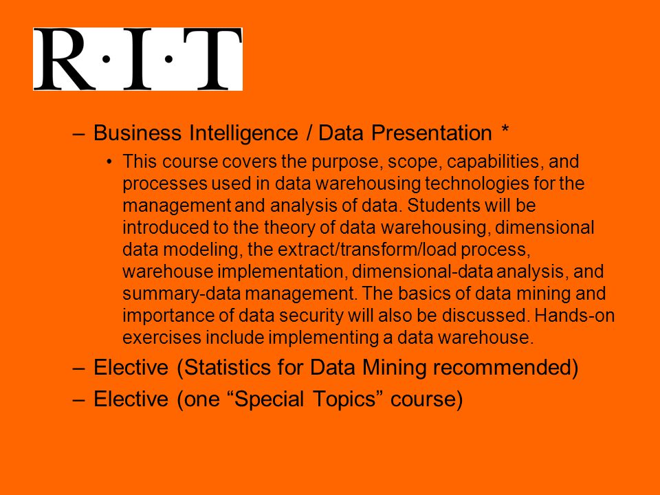 –Business Intelligence / Data Presentation * This course covers the purpose, scope, capabilities, and processes used in data warehousing technologies for the management and analysis of data.