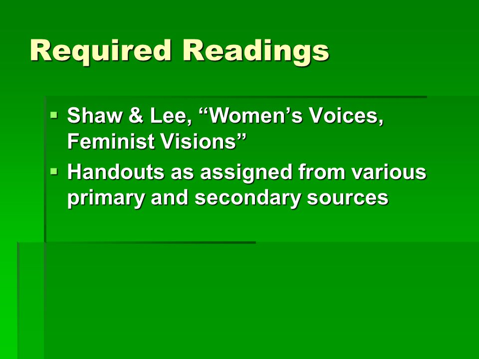 Required Readings  Shaw & Lee, Women's Voices, Feminist Visions  Handouts as assigned from various primary and secondary sources