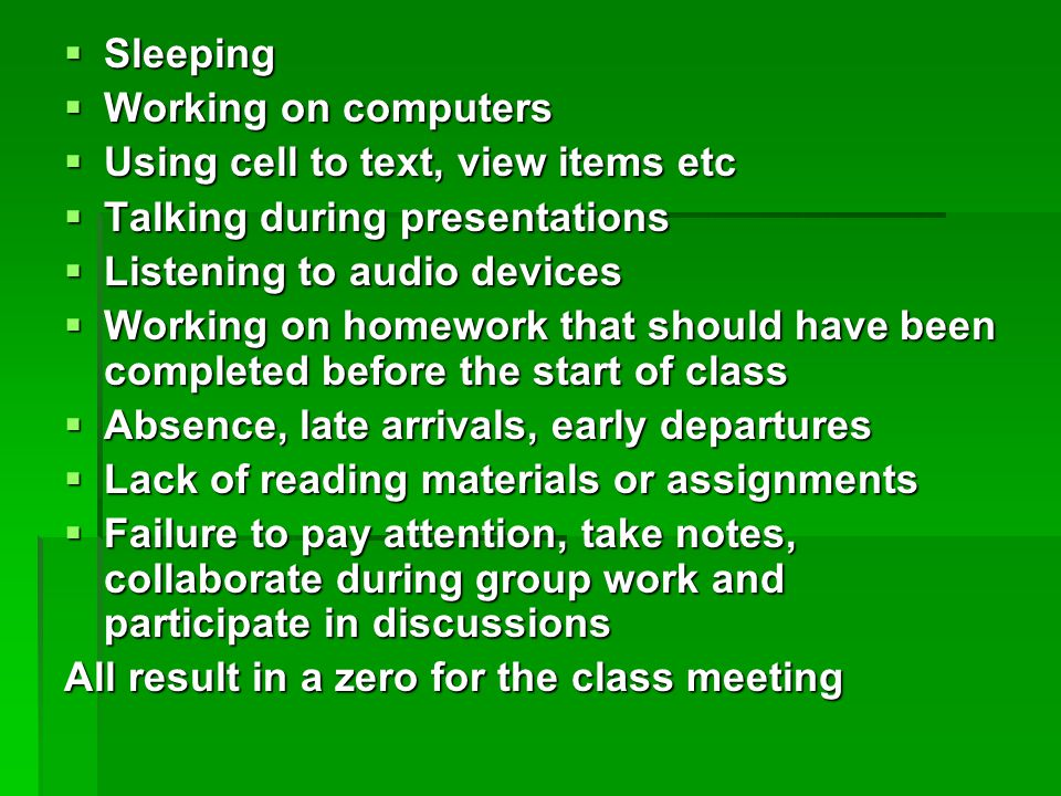  Sleeping  Working on computers  Using cell to text, view items etc  Talking during presentations  Listening to audio devices  Working on homework that should have been completed before the start of class  Absence, late arrivals, early departures  Lack of reading materials or assignments  Failure to pay attention, take notes, collaborate during group work and participate in discussions All result in a zero for the class meeting