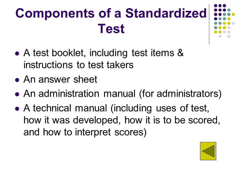 Components of a Standardized Test A test booklet, including test items & instructions to test takers An answer sheet An administration manual (for administrators) A technical manual (including uses of test, how it was developed, how it is to be scored, and how to interpret scores)