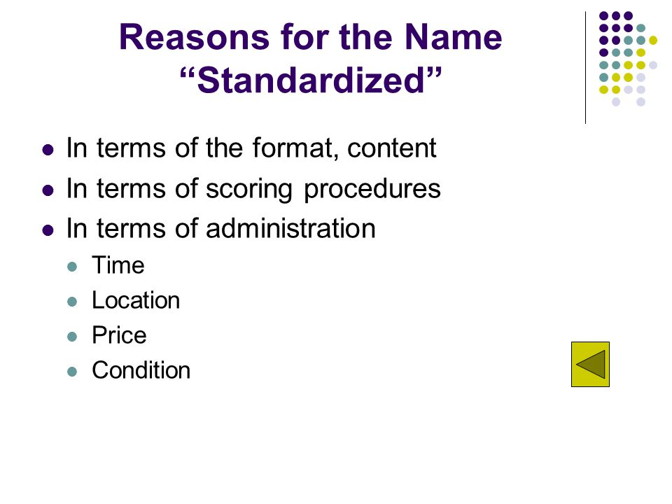 Reasons for the Name Standardized In terms of the format, content In terms of scoring procedures In terms of administration Time Location Price Condition