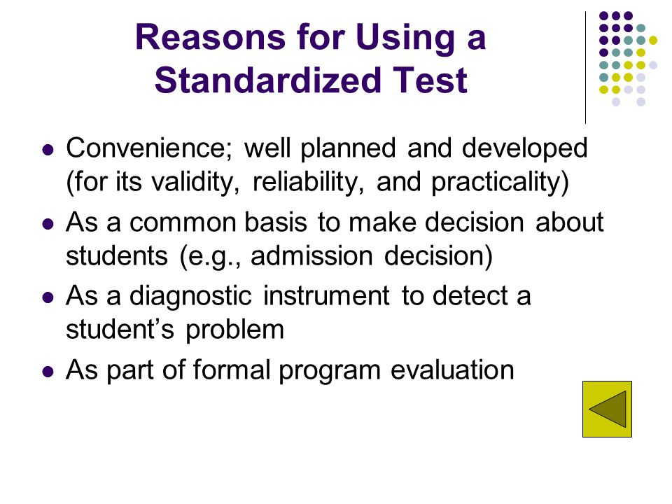 Reasons for Using a Standardized Test Convenience; well planned and developed (for its validity, reliability, and practicality) As a common basis to make decision about students (e.g., admission decision) As a diagnostic instrument to detect a student's problem As part of formal program evaluation