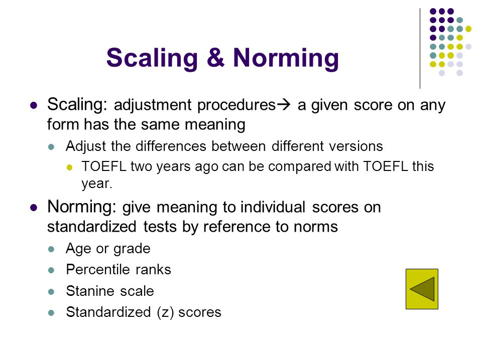 Scaling & Norming Scaling: adjustment procedures  a given score on any form has the same meaning Adjust the differences between different versions TOEFL two years ago can be compared with TOEFL this year.