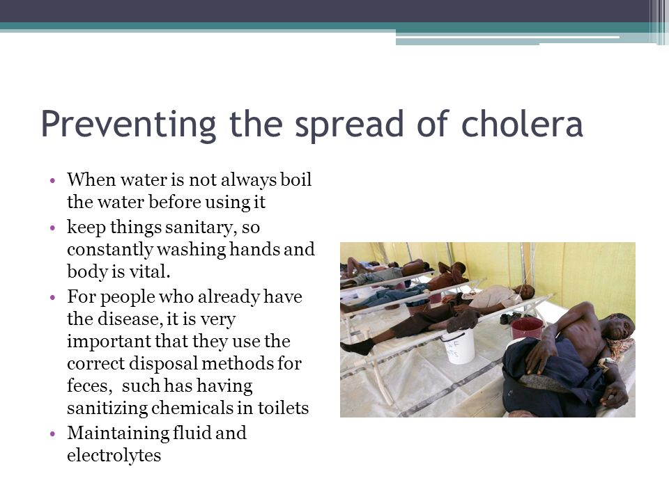 Preventing the spread of cholera When water is not always boil the water before using it keep things sanitary, so constantly washing hands and body is vital.