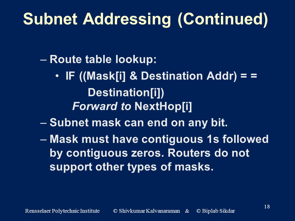 Rensselaer Polytechnic Institute © Shivkumar Kalvanaraman & © Biplab Sikdar 18 Subnet Addressing (Continued) –Route table lookup: IF ((Mask[i] & Destination Addr) = = Destination[i]) Forward to NextHop[i] –Subnet mask can end on any bit.