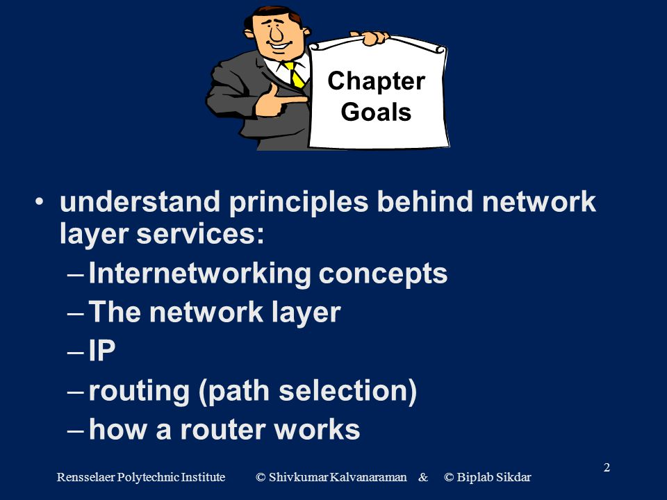 Rensselaer Polytechnic Institute © Shivkumar Kalvanaraman & © Biplab Sikdar 2 understand principles behind network layer services: –Internetworking concepts –The network layer –IP –routing (path selection) –how a router works Chapter Goals