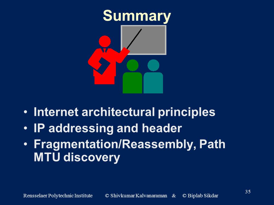 Rensselaer Polytechnic Institute © Shivkumar Kalvanaraman & © Biplab Sikdar 35 Summary Internet architectural principles IP addressing and header Fragmentation/Reassembly, Path MTU discovery