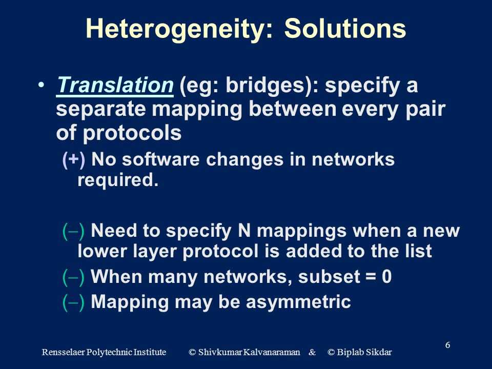 Rensselaer Polytechnic Institute © Shivkumar Kalvanaraman & © Biplab Sikdar 6 Heterogeneity: Solutions Translation (eg: bridges): specify a separate mapping between every pair of protocols (+) No software changes in networks required.