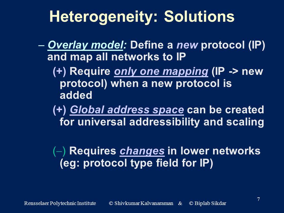 Rensselaer Polytechnic Institute © Shivkumar Kalvanaraman & © Biplab Sikdar 7 Heterogeneity: Solutions –Overlay model: Define a new protocol (IP) and map all networks to IP (+) Require only one mapping (IP -> new protocol) when a new protocol is added (+) Global address space can be created for universal addressibility and scaling (  ) Requires changes in lower networks (eg: protocol type field for IP)