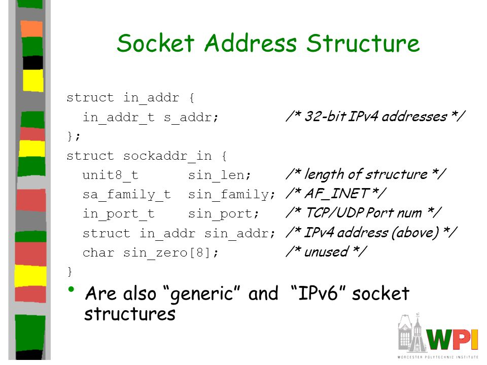 Socket Address Structure struct in_addr { in_addr_t s_addr; /* 32-bit IPv4 addresses */ }; struct sockaddr_in { unit8_t sin_len; /* length of structure */ sa_family_t sin_family; /* AF_INET */ in_port_t sin_port; /* TCP/UDP Port num */ struct in_addr sin_addr; /* IPv4 address (above) */ char sin_zero[8]; /* unused */ } Are also generic and IPv6 socket structures