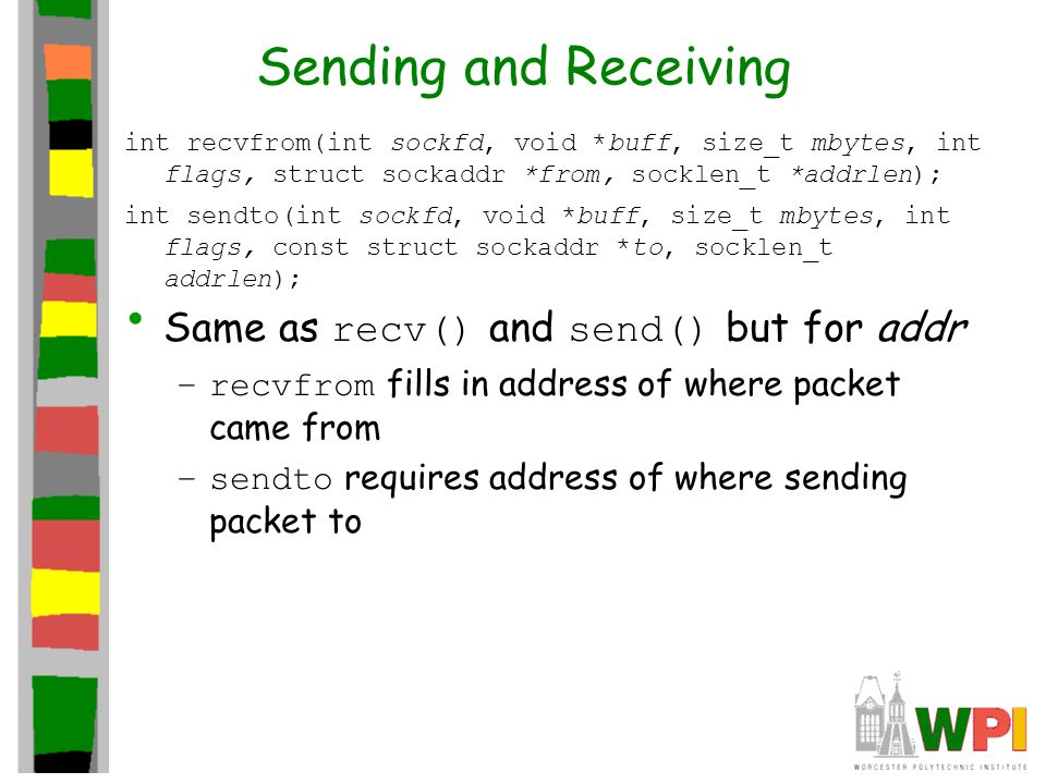 Sending and Receiving int recvfrom(int sockfd, void *buff, size_t mbytes, int flags, struct sockaddr *from, socklen_t *addrlen); int sendto(int sockfd, void *buff, size_t mbytes, int flags, const struct sockaddr *to, socklen_t addrlen); Same as recv() and send() but for addr –recvfrom fills in address of where packet came from –sendto requires address of where sending packet to