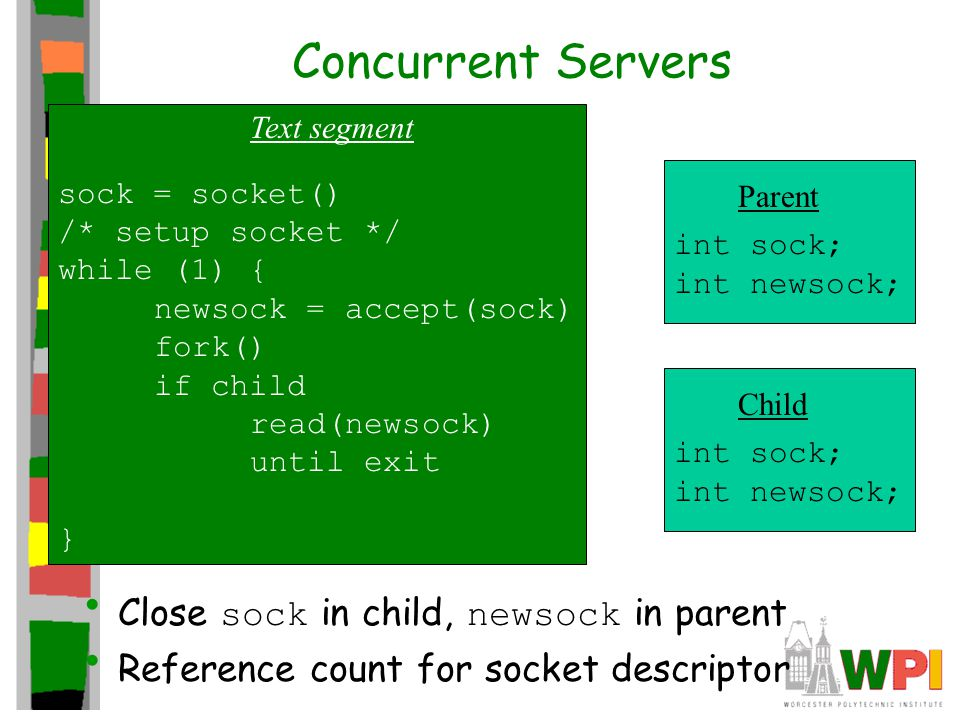 Concurrent Servers Close sock in child, newsock in parent Reference count for socket descriptor Text segment sock = socket() /* setup socket */ while (1) { newsock = accept(sock) fork() if child read(newsock) until exit } Parent int sock; int newsock; Child int sock; int newsock;