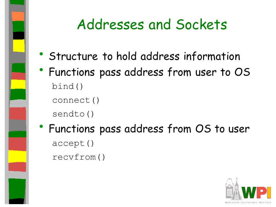 Addresses and Sockets Structure to hold address information Functions pass address from user to OS bind() connect() sendto() Functions pass address from OS to user accept() recvfrom()