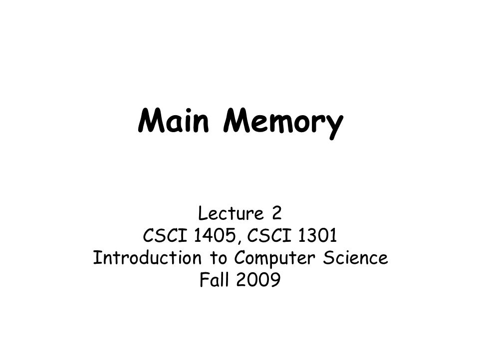 Main Memory Lecture 2 CSCI 1405, CSCI 1301 Introduction to Computer Science Fall 2009