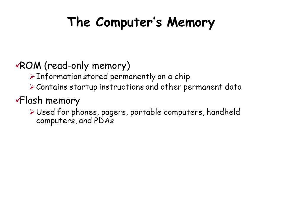 The Computer's Memory ROM (read-only memory)  Information stored permanently on a chip  Contains startup instructions and other permanent data Flash memory  Used for phones, pagers, portable computers, handheld computers, and PDAs