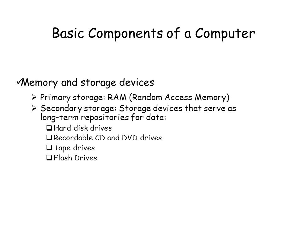 Basic Components of a Computer Memory and storage devices  Primary storage: RAM (Random Access Memory)  Secondary storage: Storage devices that serve as long-term repositories for data:  Hard disk drives  Recordable CD and DVD drives  Tape drives  Flash Drives