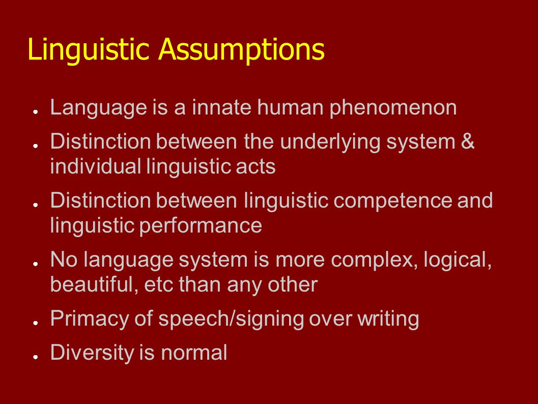 Linguistic Assumptions ● Language is a innate human phenomenon ● Distinction between the underlying system & individual linguistic acts ● Distinction between linguistic competence and linguistic performance ● No language system is more complex, logical, beautiful, etc than any other ● Primacy of speech/signing over writing ● Diversity is normal