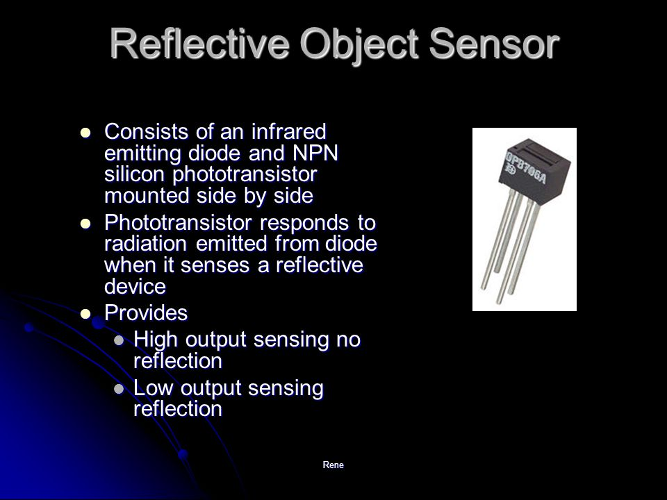 Rene Reflective Object Sensor Consists of an infrared emitting diode and NPN silicon phototransistor mounted side by side Consists of an infrared emitting diode and NPN silicon phototransistor mounted side by side Phototransistor responds to radiation emitted from diode when it senses a reflective device Phototransistor responds to radiation emitted from diode when it senses a reflective device Provides Provides High output sensing no reflection High output sensing no reflection Low output sensing reflection Low output sensing reflection