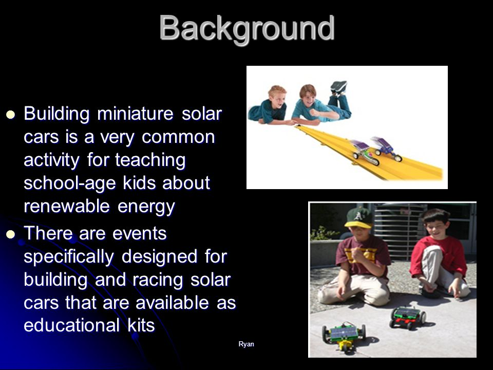 Ryan Background Building miniature solar cars is a very common activity for teaching school-age kids about renewable energy Building miniature solar cars is a very common activity for teaching school-age kids about renewable energy There are events specifically designed for building and racing solar cars that are available as educational kits There are events specifically designed for building and racing solar cars that are available as educational kits