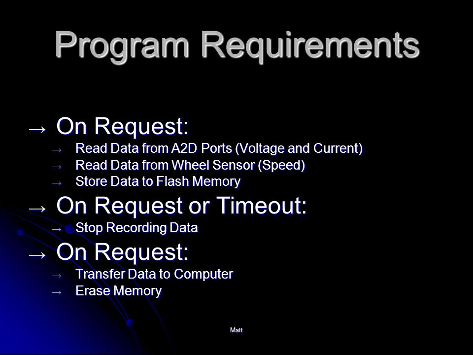 Matt Program Requirements → On Request: → Read Data from A2D Ports (Voltage and Current) → Read Data from Wheel Sensor (Speed) → Store Data to Flash Memory → On Request or Timeout: → Stop Recording Data → On Request: → Transfer Data to Computer → Erase Memory