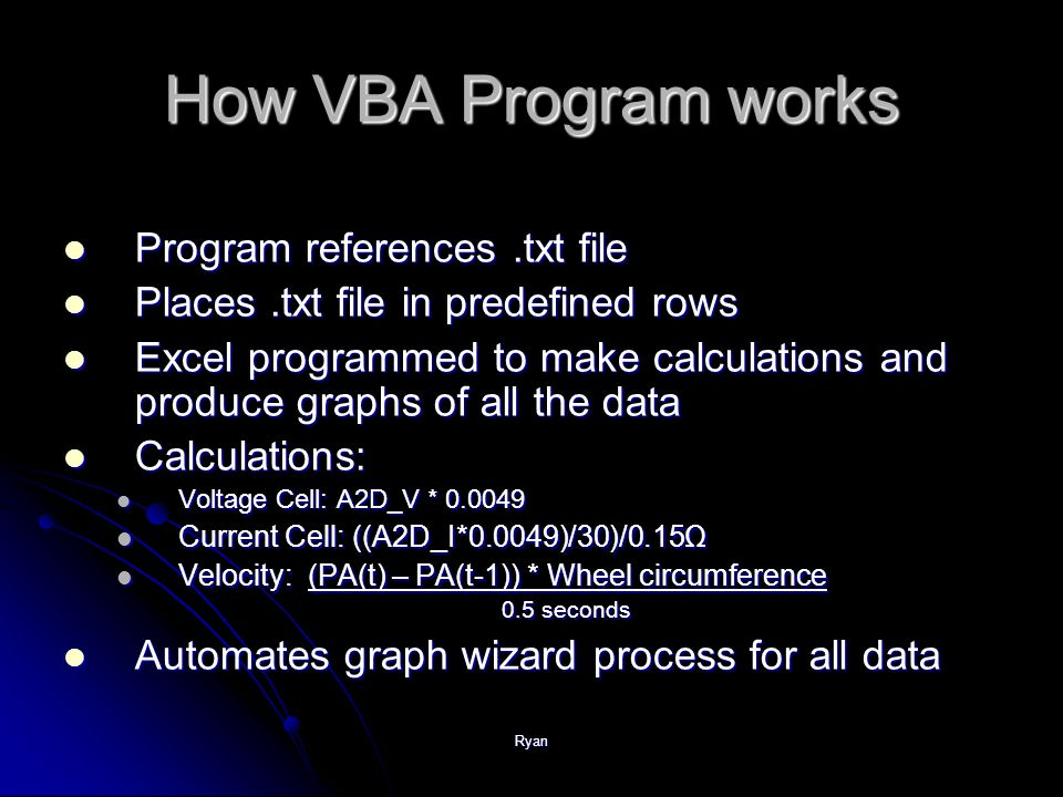 Ryan How VBA Program works Program references.txt file Program references.txt file Places.txt file in predefined rows Places.txt file in predefined rows Excel programmed to make calculations and produce graphs of all the data Excel programmed to make calculations and produce graphs of all the data Calculations: Calculations: Voltage Cell: A2D_V * Voltage Cell: A2D_V * Current Cell: ((A2D_I*0.0049)/30)/0.15Ω Current Cell: ((A2D_I*0.0049)/30)/0.15Ω Velocity: (PA(t) – PA(t-1)) * Wheel circumference Velocity: (PA(t) – PA(t-1)) * Wheel circumference 0.5 seconds 0.5 seconds Automates graph wizard process for all data Automates graph wizard process for all data
