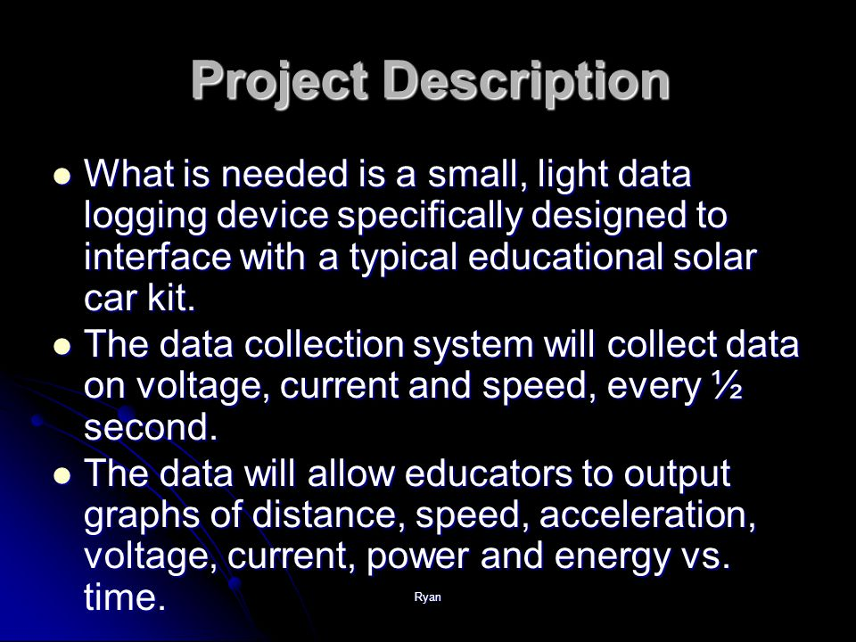 Ryan Project Description What is needed is a small, light data logging device specifically designed to interface with a typical educational solar car kit.