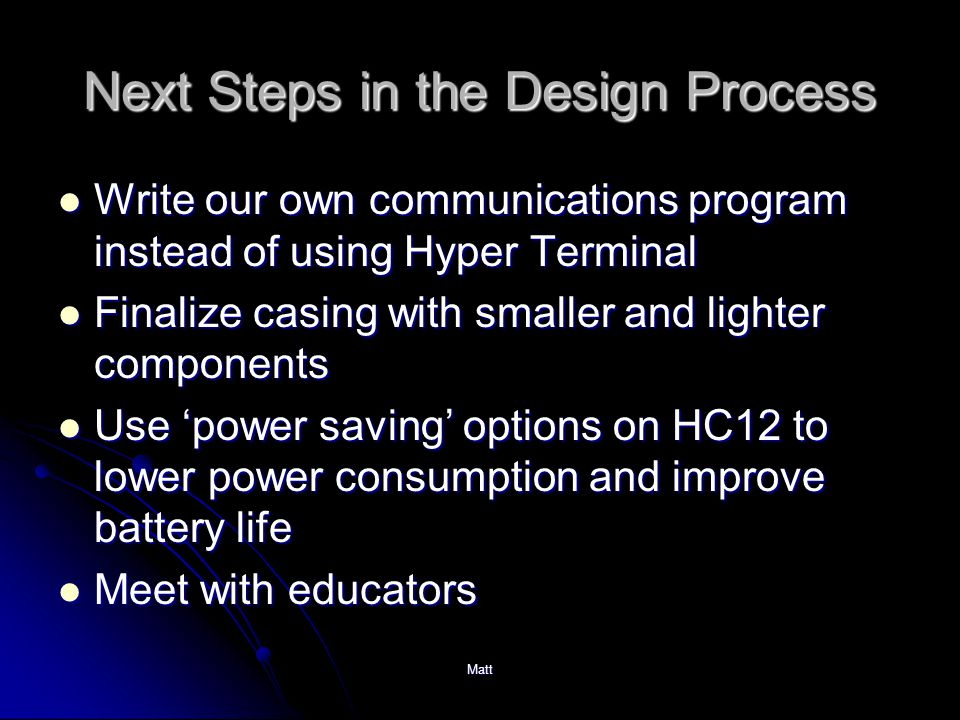 Matt Next Steps in the Design Process Write our own communications program instead of using Hyper Terminal Write our own communications program instead of using Hyper Terminal Finalize casing with smaller and lighter components Finalize casing with smaller and lighter components Use 'power saving' options on HC12 to lower power consumption and improve battery life Use 'power saving' options on HC12 to lower power consumption and improve battery life Meet with educators Meet with educators