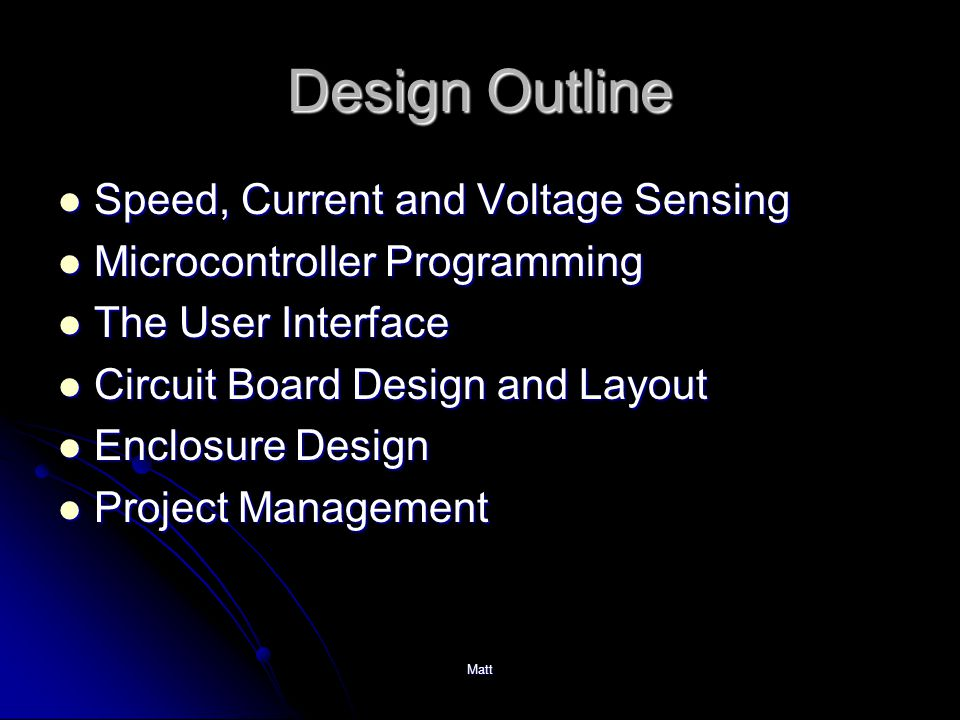 Matt Design Outline Speed, Current and Voltage Sensing Speed, Current and Voltage Sensing Microcontroller Programming Microcontroller Programming The User Interface The User Interface Circuit Board Design and Layout Circuit Board Design and Layout Enclosure Design Enclosure Design Project Management Project Management