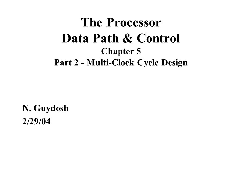 The Processor Data Path & Control Chapter 5 Part 2 - Multi-Clock Cycle Design N. Guydosh 2/29/04