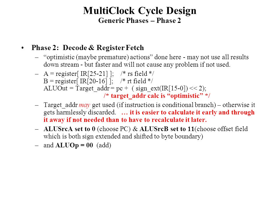MultiClock Cycle Design Generic Phases – Phase 2 Phase 2: Decode & Register Fetch – optimistic (maybe premature) actions done here - may not use all results down stream - but faster and will not cause any problem if not used.