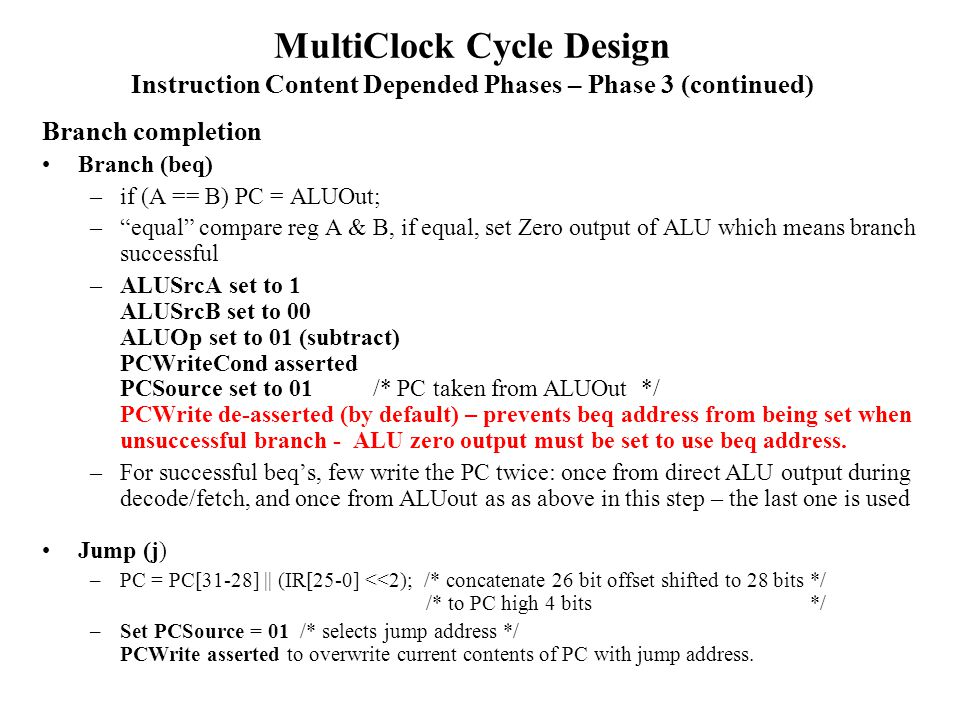 MultiClock Cycle Design Instruction Content Depended Phases – Phase 3 (continued) Branch completion Branch (beq) –if (A == B) PC = ALUOut; – equal compare reg A & B, if equal, set Zero output of ALU which means branch successful –ALUSrcA set to 1 ALUSrcB set to 00 ALUOp set to 01 (subtract) PCWriteCond asserted PCSource set to 01 /* PC taken from ALUOut */ PCWrite de-asserted (by default) – prevents beq address from being set when unsuccessful branch - ALU zero output must be set to use beq address.