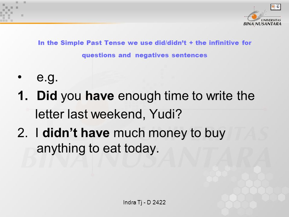 Indra Tj - D 2422 In the Simple Past Tense we use did/didn't + the infinitive for questions and negatives sentences e.g.
