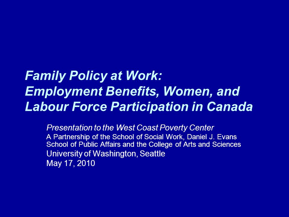 Family Policy at Work: Employment Benefits, Women, and Labour Force Participation in Canada Presentation to the West Coast Poverty Center A Partnership of the School of Social Work, Daniel J.