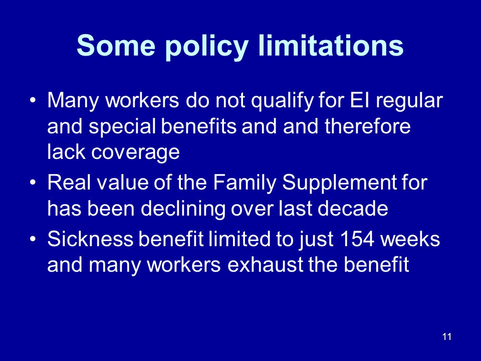 11 Some policy limitations Many workers do not qualify for EI regular and special benefits and and therefore lack coverage Real value of the Family Supplement for has been declining over last decade Sickness benefit limited to just 154 weeks and many workers exhaust the benefit