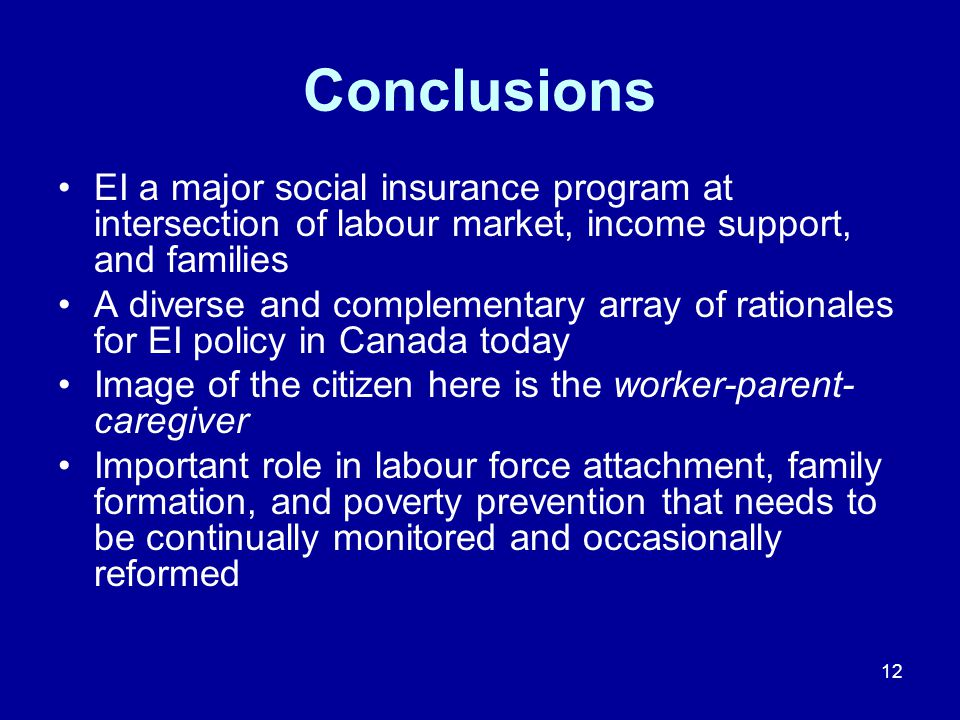 12 Conclusions EI a major social insurance program at intersection of labour market, income support, and families A diverse and complementary array of rationales for EI policy in Canada today Image of the citizen here is the worker-parent- caregiver Important role in labour force attachment, family formation, and poverty prevention that needs to be continually monitored and occasionally reformed