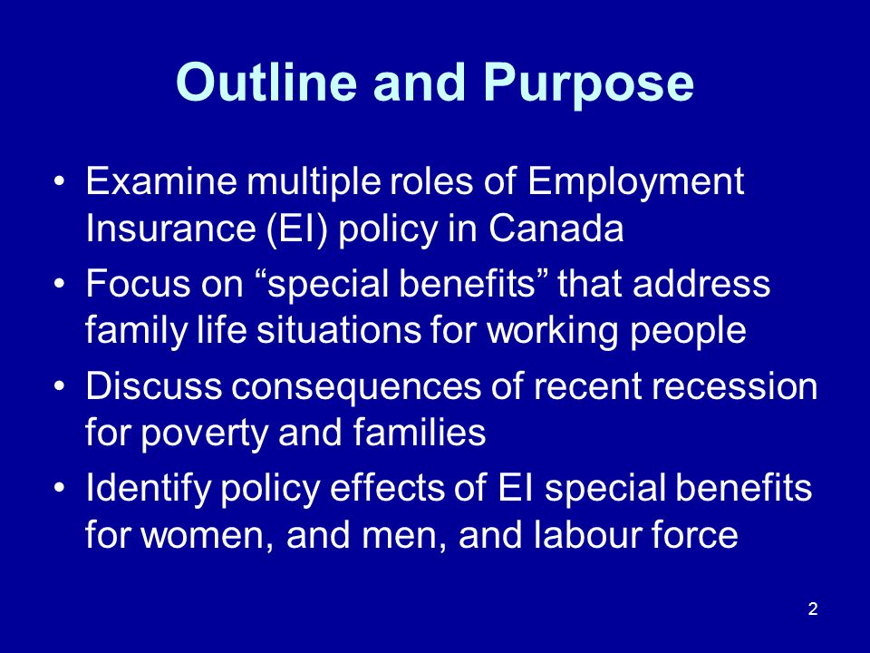2 Outline and Purpose Examine multiple roles of Employment Insurance (EI) policy in Canada Focus on special benefits that address family life situations for working people Discuss consequences of recent recession for poverty and families Identify policy effects of EI special benefits for women, and men, and labour force
