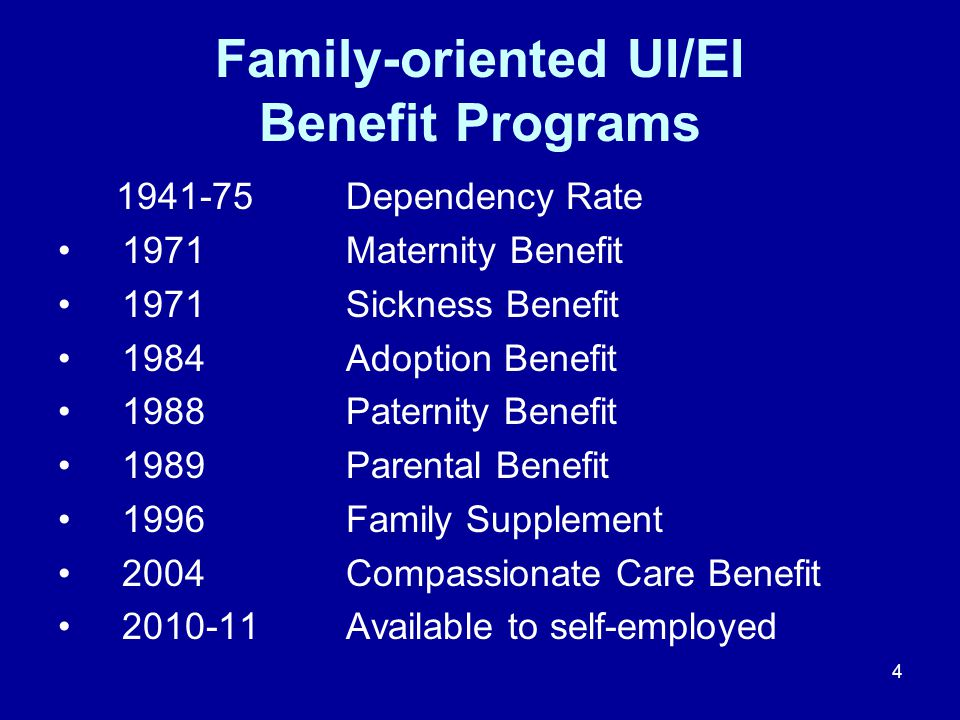 4 Family-oriented UI/EI Benefit Programs Dependency Rate 1971Maternity Benefit 1971Sickness Benefit 1984Adoption Benefit 1988Paternity Benefit 1989Parental Benefit 1996Family Supplement 2004Compassionate Care Benefit Available to self-employed