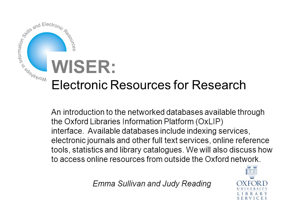 WISER: Electronic Resources for Research An introduction to the networked databases available through the Oxford Libraries Information Platform (OxLIP) interface.