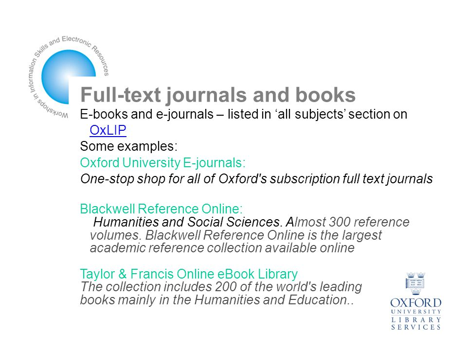 Full-text journals and books E-books and e-journals – listed in 'all subjects' section on OxLIP OxLIP Some examples: Oxford University E-journals: One-stop shop for all of Oxford s subscription full text journals Blackwell Reference Online: Humanities and Social Sciences.