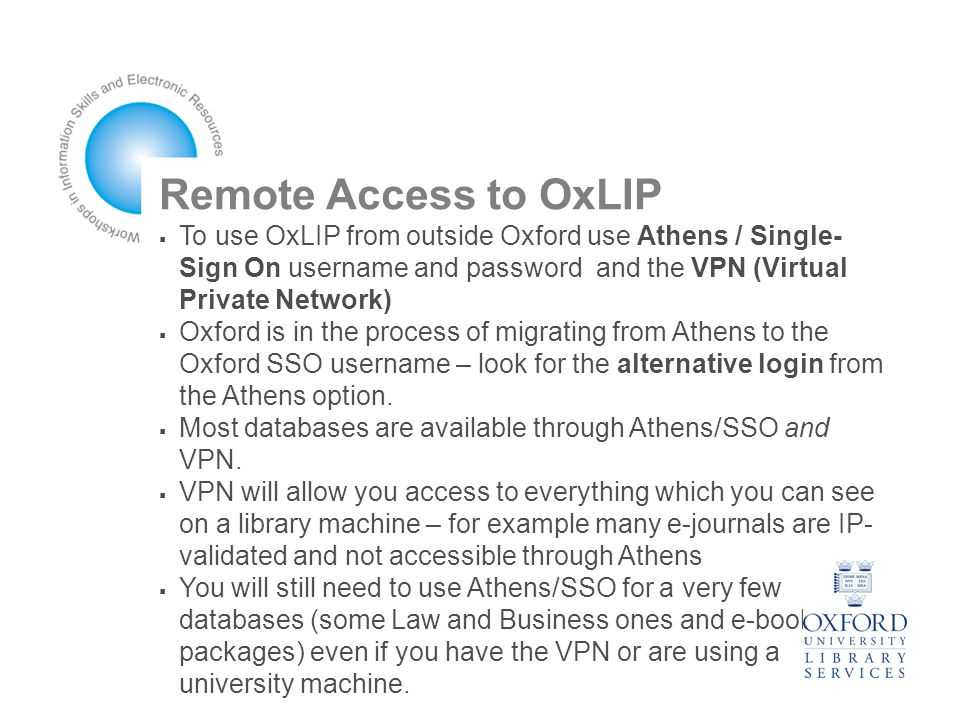 Remote Access to OxLIP  To use OxLIP from outside Oxford use Athens / Single- Sign On username and password and the VPN (Virtual Private Network)‏  Oxford is in the process of migrating from Athens to the Oxford SSO username – look for the alternative login from the Athens option.