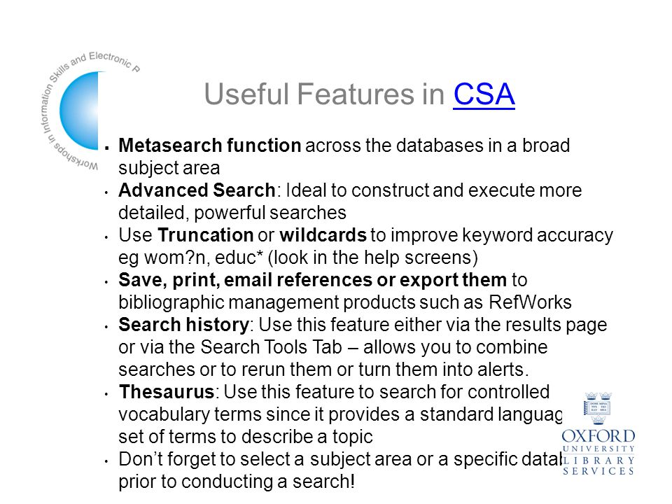 Useful Features in CSACSA  Metasearch function across the databases in a broad subject area Advanced Search: Ideal to construct and execute more detailed, powerful searches Use Truncation or wildcards to improve keyword accuracy eg wom n, educ* (look in the help screens)‏ Save, print,  references or export them to bibliographic management products such as RefWorks Search history: Use this feature either via the results page or via the Search Tools Tab – allows you to combine searches or to rerun them or turn them into alerts.