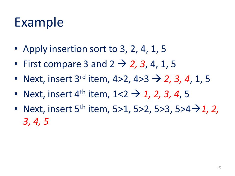 Example Apply insertion sort to 3, 2, 4, 1, 5 First compare 3 and 2  2, 3, 4, 1, 5 Next, insert 3 rd item, 4>2, 4>3  2, 3, 4, 1, 5 Next, insert 4 th item, 1<2  1, 2, 3, 4, 5 Next, insert 5 th item, 5>1, 5>2, 5>3, 5>4  1, 2, 3, 4, 5 15