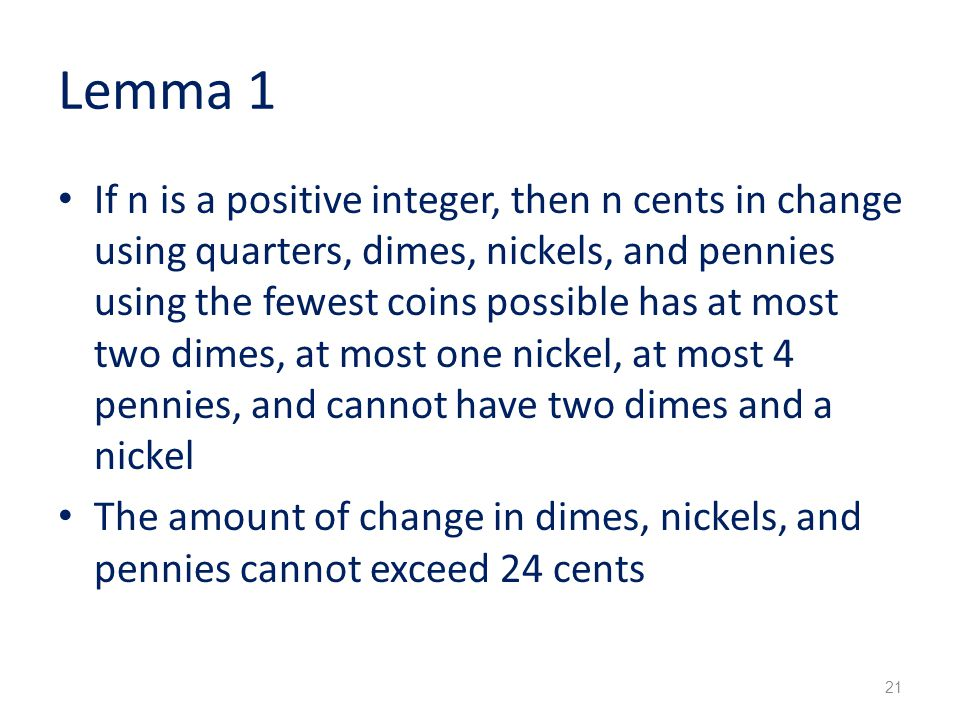 Lemma 1 If n is a positive integer, then n cents in change using quarters, dimes, nickels, and pennies using the fewest coins possible has at most two dimes, at most one nickel, at most 4 pennies, and cannot have two dimes and a nickel The amount of change in dimes, nickels, and pennies cannot exceed 24 cents 21