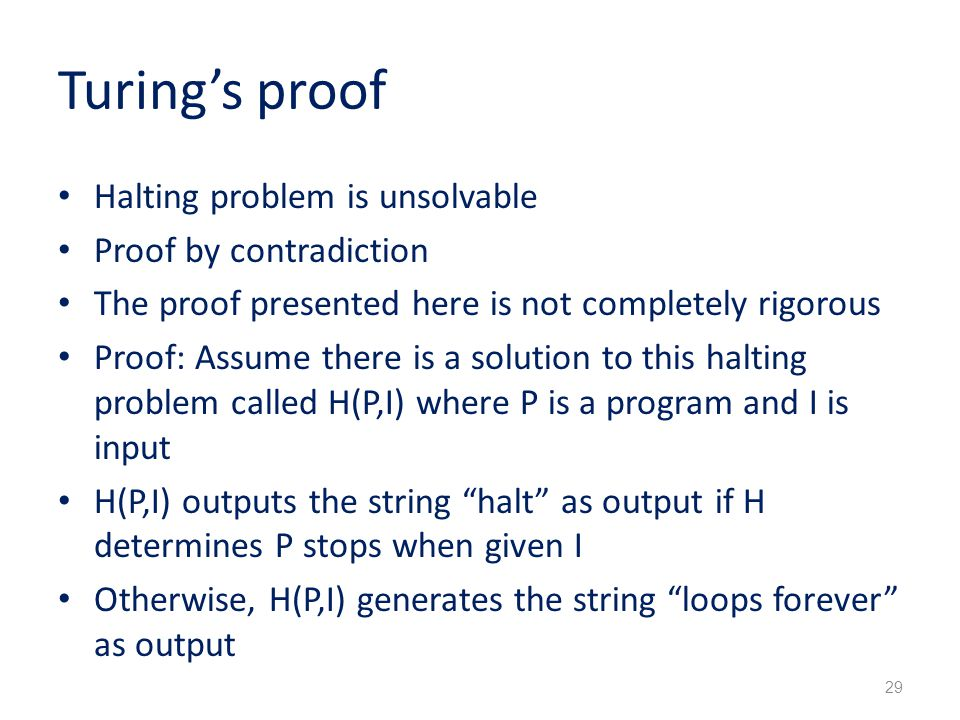 Turing's proof Halting problem is unsolvable Proof by contradiction The proof presented here is not completely rigorous Proof: Assume there is a solution to this halting problem called H(P,I) where P is a program and I is input H(P,I) outputs the string halt as output if H determines P stops when given I Otherwise, H(P,I) generates the string loops forever as output 29
